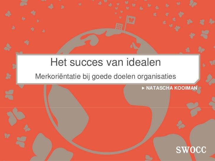 Het succes van idealenMerkoriëntatie bij goede doelen organisaties                                  NATASCHA KOOIMAN