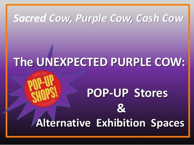 Sacred Cow, Purple Cow, Cash Cow The UNEXPECTED PURPLE COW: POP-UP Stores & Alternative Exhibition Spaces