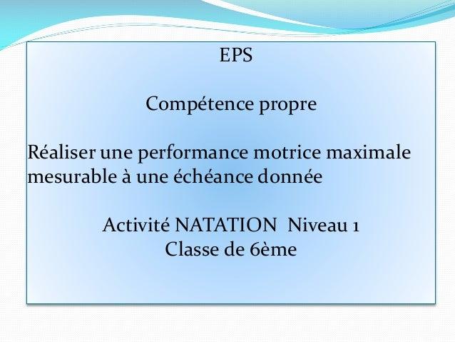 EPS Compétence propre Réaliser une performance motrice maximale mesurable à une échéance donnée Activité NATATION Niveau 1...