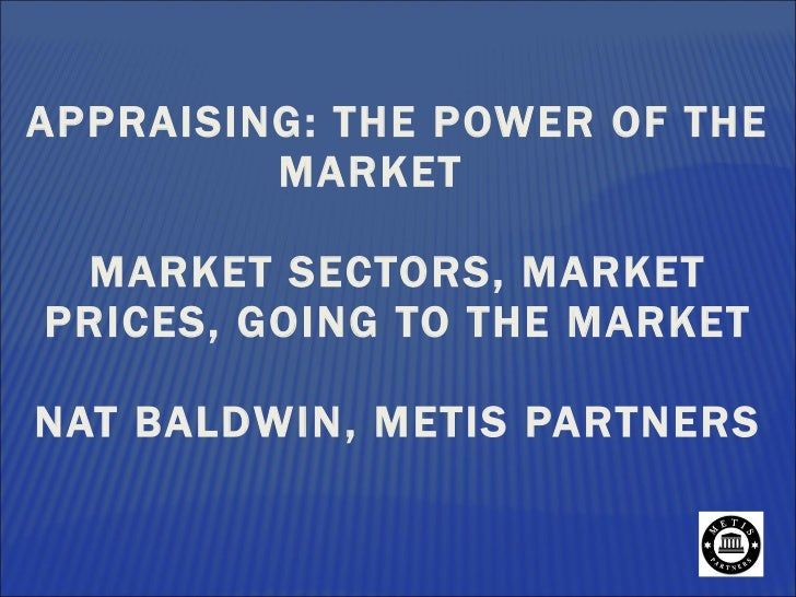 APPRAISING: THE POWER OF THE MARKET MARKET SECTORS, MARKET PRICES, GOING TO THE MARKET  NAT BALDWIN, METIS PARTNERS