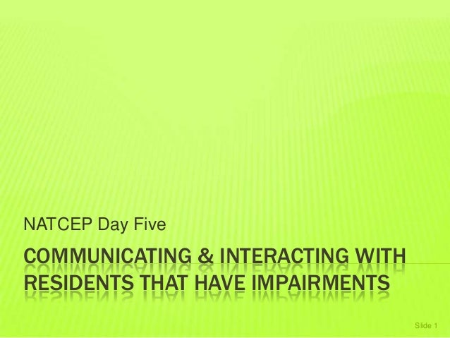 COMMUNICATING & INTERACTING WITH RESIDENTS THAT HAVE IMPAIRMENTS NATCEP Day Five Slide 1