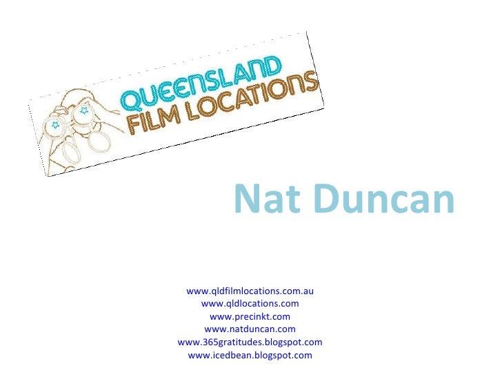 Nat Duncan www.qldfilmlocations.com.au www.qldlocations.com www.precinkt.com www.natduncan.com www.365gratitudes.blogspot....