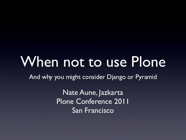When not to use Plone And why you might consider Django or Pyramid            Nate Aune, Jazkarta          Plone Conferenc...