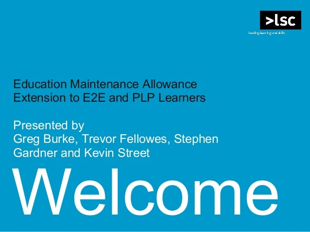 Welcome Education Maintenance Allowance Extension to E2E and PLP Learners Presented by Greg Burke, Trevor Fellowes, Stephe...
