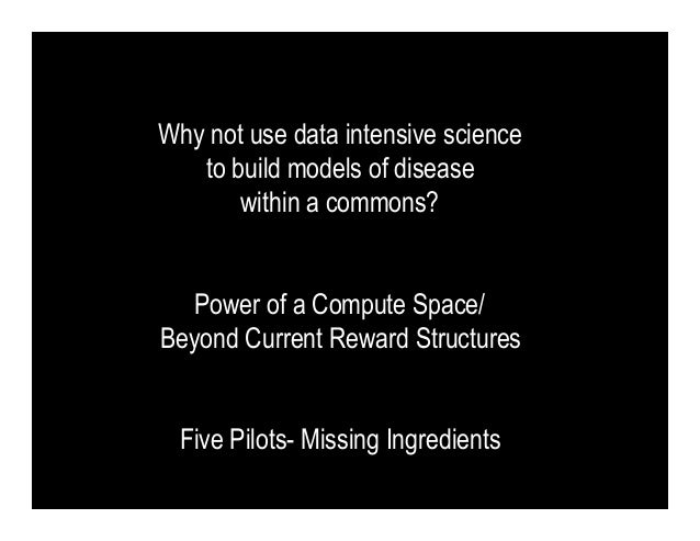 Why not use data intensive science   to build models of disease       within a commons?   Power of a Compute Space/Beyond ...
