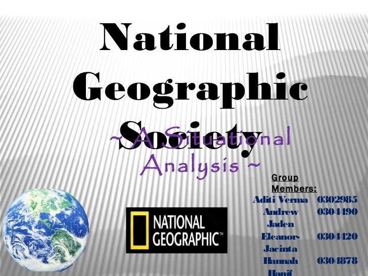 NationalGeographic  Society ~ A Situational    Analysis ~   Group                 Members:             Aditi Verma    0302...