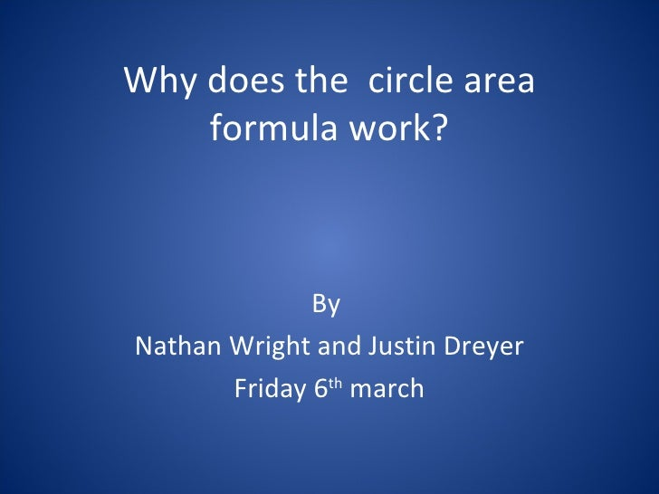 Why does the  circle area formula work? By  Nathan Wright and Justin Dreyer Friday 6 th  march