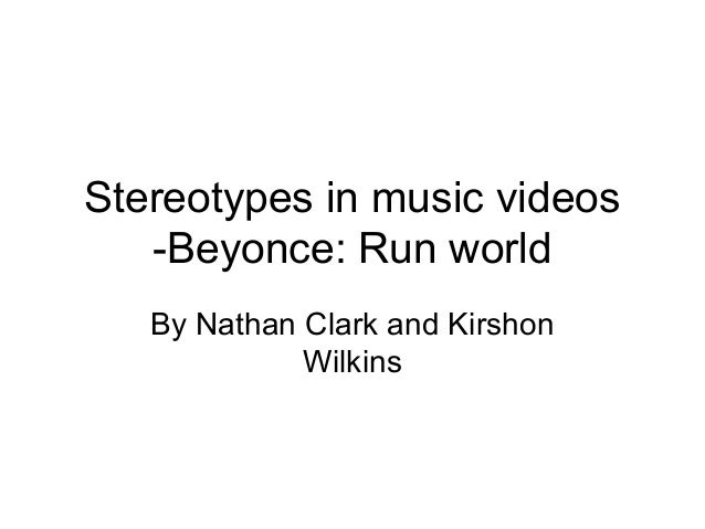 Stereotypes in music videos -Beyonce: Run world By Nathan Clark and Kirshon Wilkins