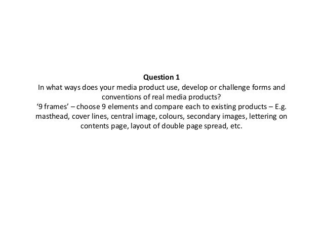 Question 1 In what ways does your media product use, develop or challenge forms and conventions of real media products? '9...