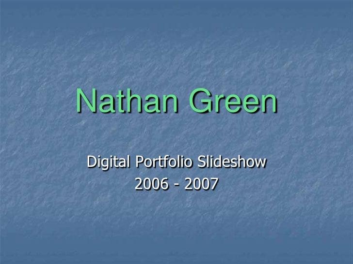 Nathan Green<br />Digital Portfolio Slideshow<br />2006 - 2007<br />