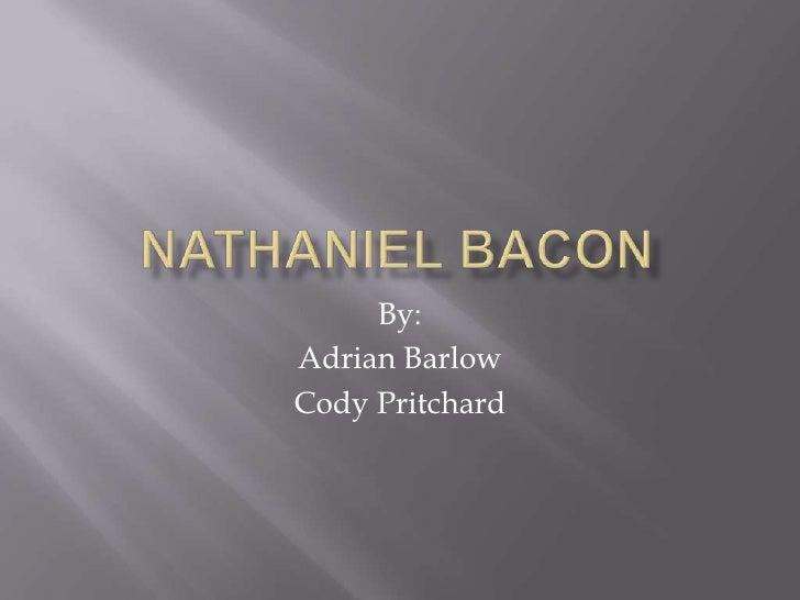 Nathaniel Bacon<br />By:<br />Adrian Barlow<br />Cody Pritchard<br />