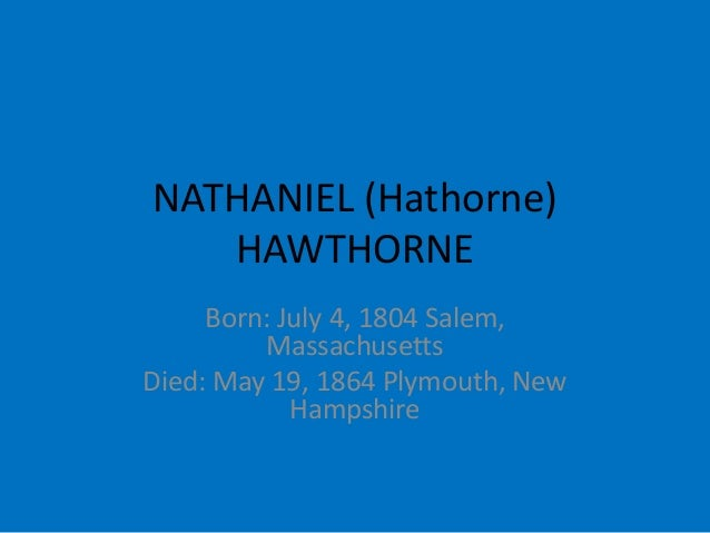 NATHANIEL (Hathorne) HAWTHORNE Born: July 4, 1804 Salem, Massachusetts Died: May 19, 1864 Plymouth, New Hampshire