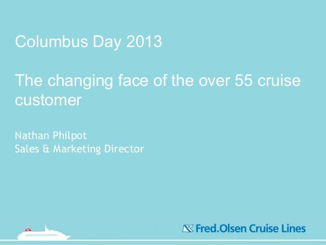 Columbus Day 2013 The changing face of the over 55 cruise customer Nathan Philpot Sales & Marketing Director