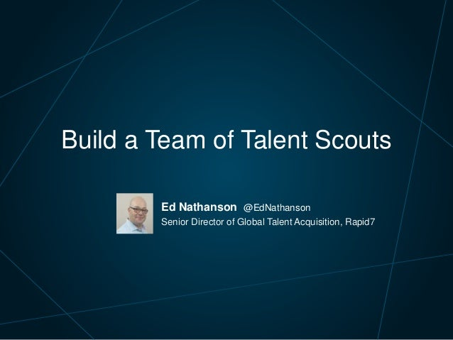 Ed Nathanson @EdNathanson Senior Director of Global Talent Acquisition, Rapid7 Build a Team of Talent Scouts