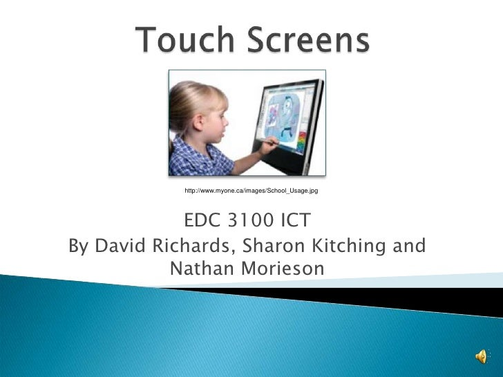 Touch Screens<br />http://www.myone.ca/images/School_Usage.jpg<br />EDC 3100 ICT<br />By David Richards, Sharon Kitching a...