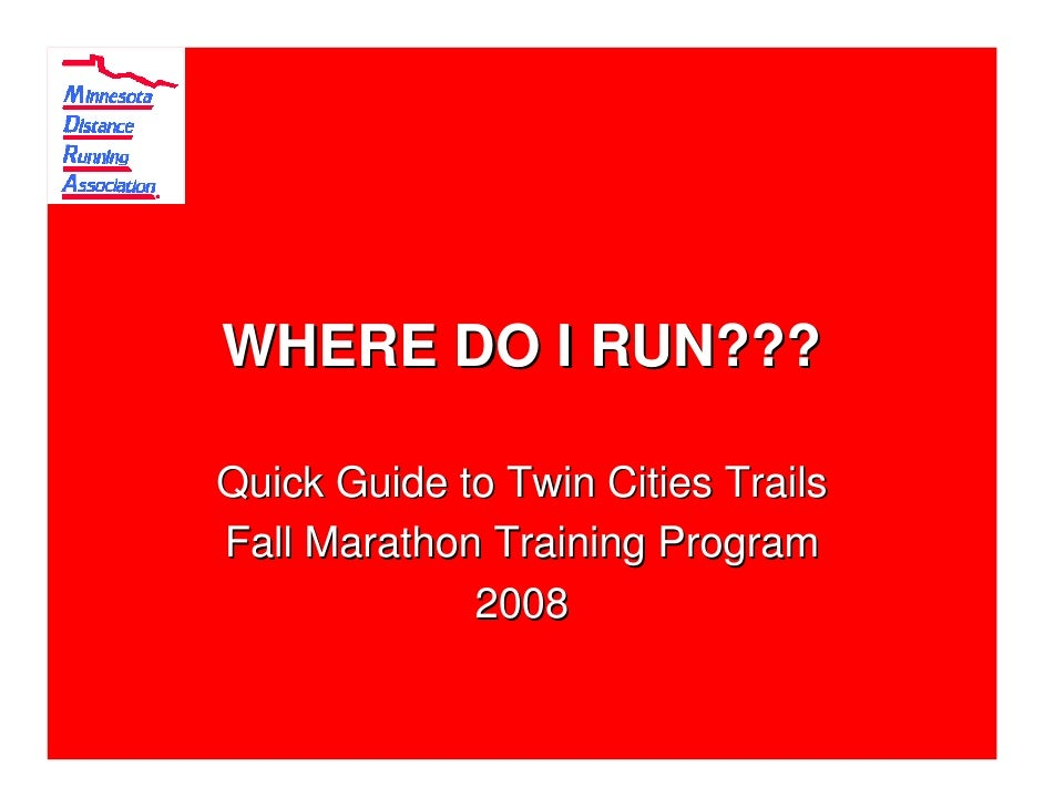 WHERE DO I RUN???  Quick Guide to Twin Cities Trails Fall Marathon Training Program              2008
