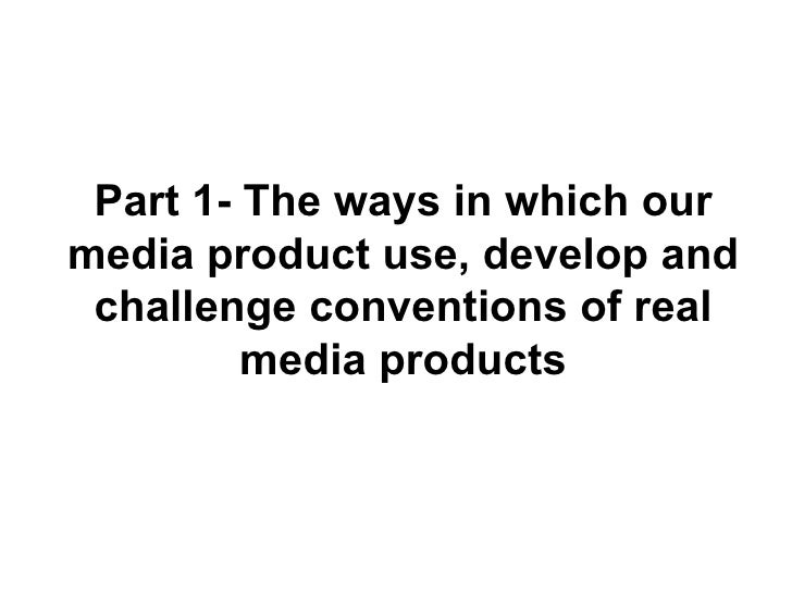Part 1- The ways in which our media product use, develop and challenge conventions of real media products
