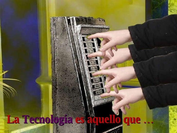 La  Tecnología  es aquello que …