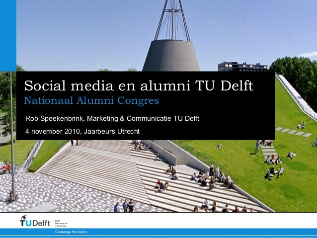 Challenge the future Delft University of Technology Social media en alumni TU Delft Nationaal Alumni Congres Rob Speekenbr...