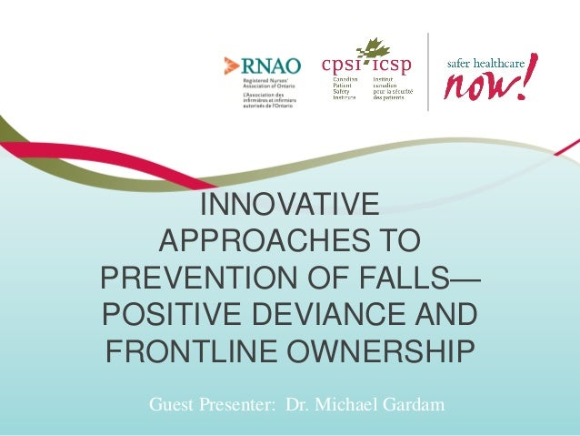 INNOVATIVE APPROACHES TO PREVENTION OF FALLS— POSITIVE DEVIANCE AND FRONTLINE OWNERSHIP Guest Presenter: Dr. Michael Garda...