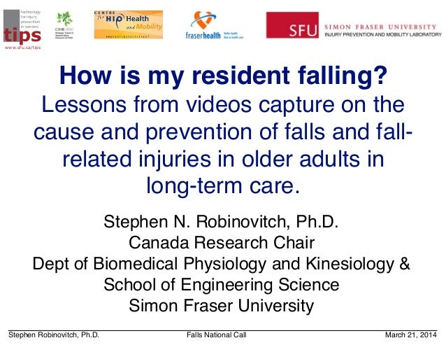 Stephen Robinovitch, Ph.D. Falls National Call March 21, 2014 How is my resident falling? Lessons from videos capture on t...