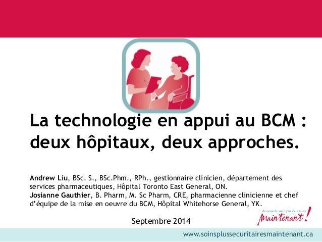 www.soinsplussecuritairesmaintenant.ca  La technologie en appui au BCM :  deux hôpitaux, deux approches.  Andrew Liu, BSc....