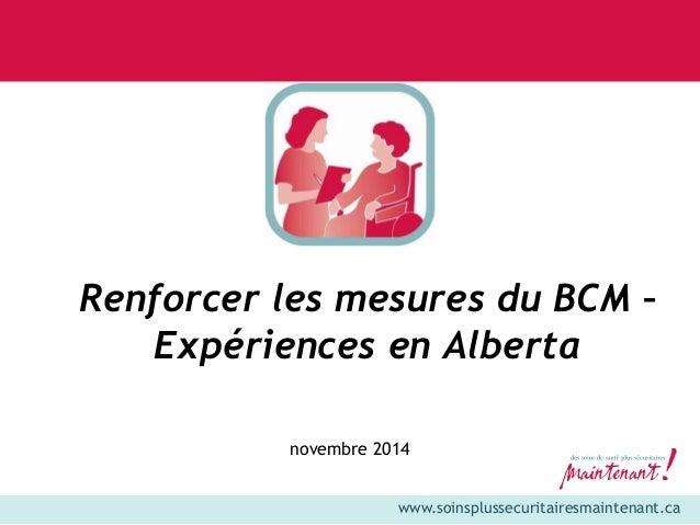 www.soinsplussecuritairesmaintenant.ca  Renforcer les mesures du BCM –  Expériences en Alberta  novembre 2014