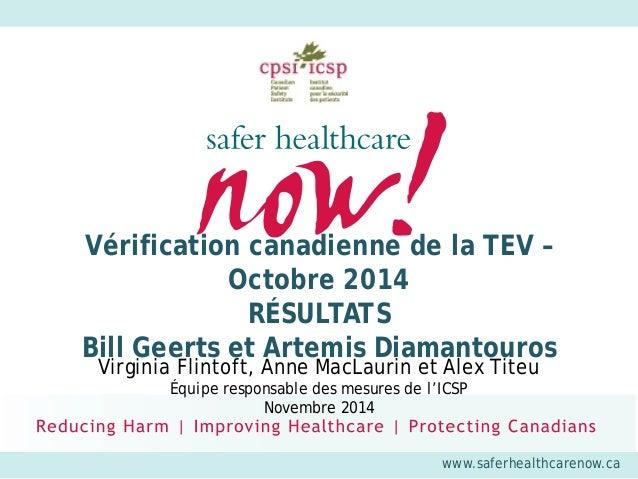 www.saferhealthcarenow.ca  Vérification canadienne de la TEV – Octobre 2014 RÉSULTATS Bill Geerts et Artemis Diamantouros ...