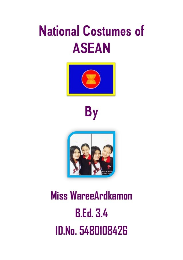 National Costumes of ASEAN By Miss WareeArdkamon B.Ed. 3.4 ID.No. 5480108426