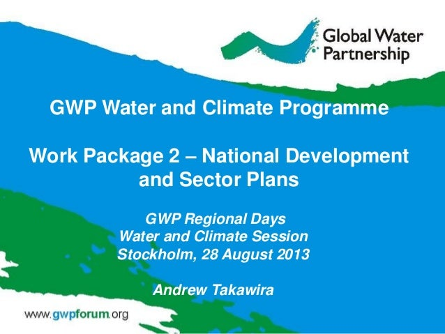 GWP Regional Days Water and Climate Session Stockholm, 28 August 2013 Andrew Takawira GWP Water and Climate Programme Work...