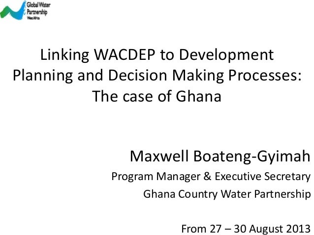 From 27 – 30 August 2013 Maxwell Boateng-Gyimah Program Manager & Executive Secretary Ghana Country Water Partnership Link...