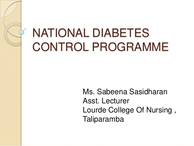 NATIONAL DIABETES CONTROL PROGRAMME Ms. Sabeena Sasidharan Asst. Lecturer Lourde College Of Nursing , Taliparamba