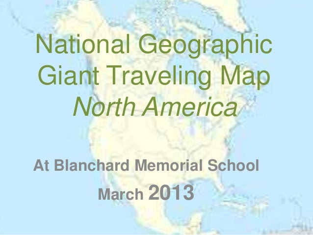National GeographicGiant Traveling Map   North AmericaAt Blanchard Memorial School        March 2013