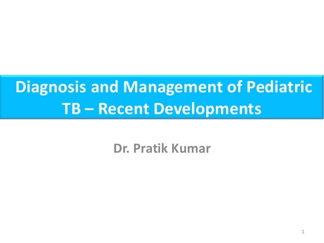 Diagnosis and Management of Pediatric TB – Recent Developments Dr. Pratik Kumar 1