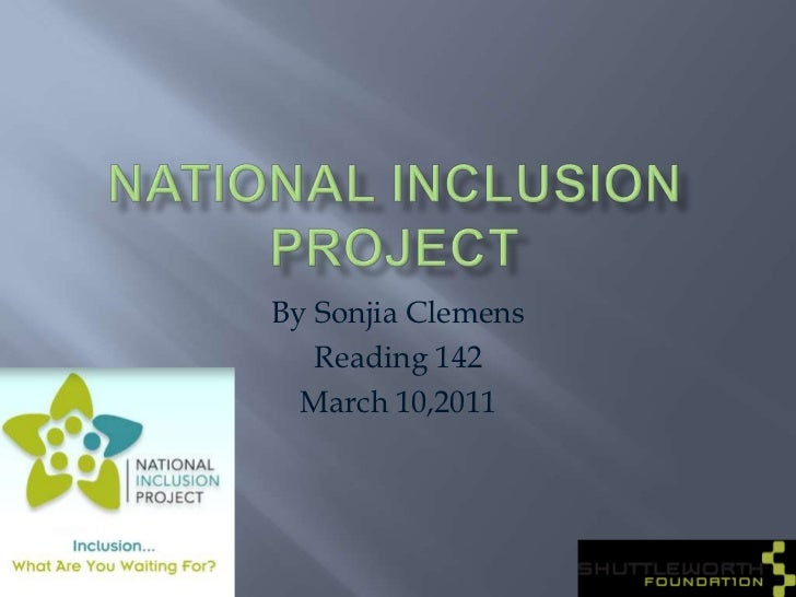 National Inclusion Project<br />By Sonjia Clemens<br />Reading 142<br />March 10,2011<br />