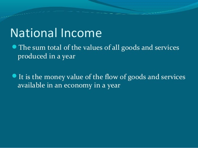 National IncomeThe sum total of the values of all goods and services produced in a yearIt is the money value of the flow...