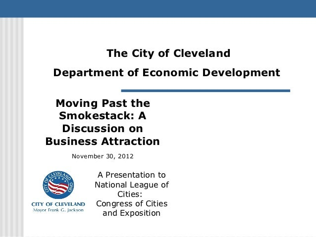 The City of Cleveland Department of Economic Development Moving Past the  Smokestack: A  Discussion onBusiness Attraction ...