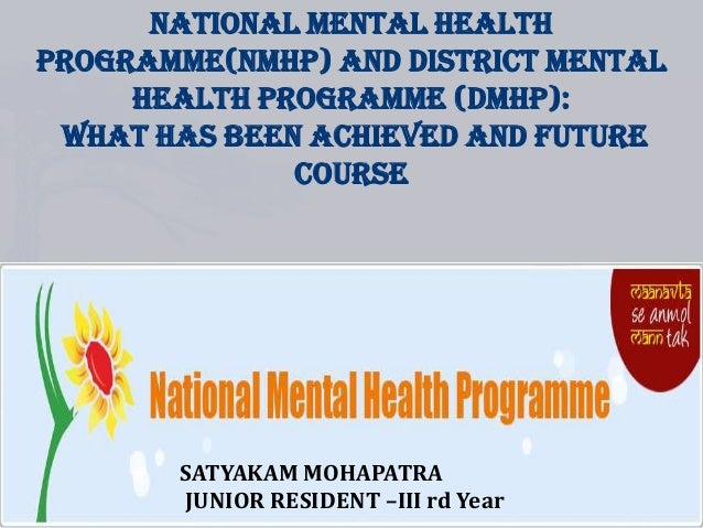 NATIONAL MENTAL HEALTH PROGRAMME(NMHP) AND DISTRICT MENTAL HEALTH PROGRAMME (DMHP): WHAT HAS BEEN ACHIEVED AND FUTURE COUR...