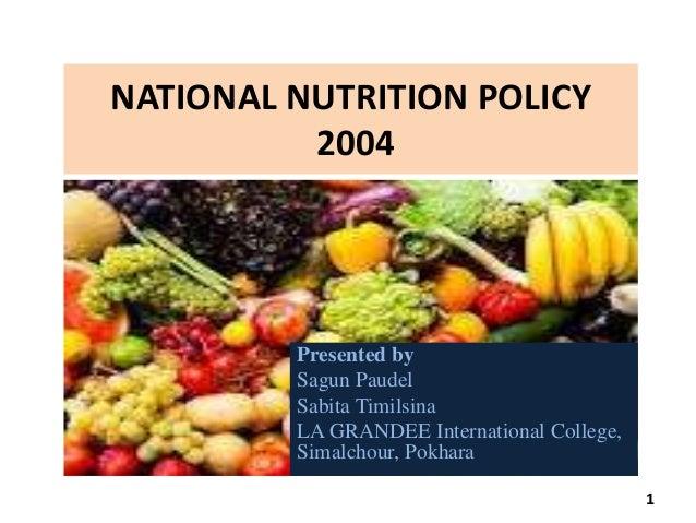 NATIONAL NUTRITION POLICY 2004 Presented by Sagun Paudel Sabita Timilsina LA GRANDEE International College, Simalchour, Po...