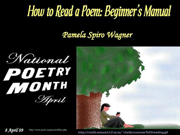 How to Read a Poem: Beginner's Manual                                          Pamela Spiro Wagner     8 April 09   http:/...