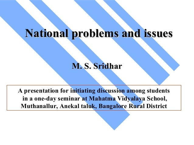 National problems and issues M. S. Sridhar A presentation for initiating discussion among students in a one-day seminar at...
