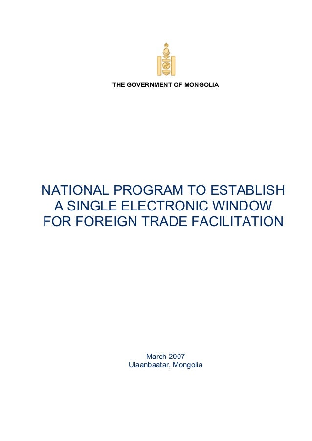 THE GOVERNMENT OF MONGOLIA NATIONAL PROGRAM TO ESTABLISH A SINGLE ELECTRONIC WINDOW FOR FOREIGN TRADE FACILITATION March 2...