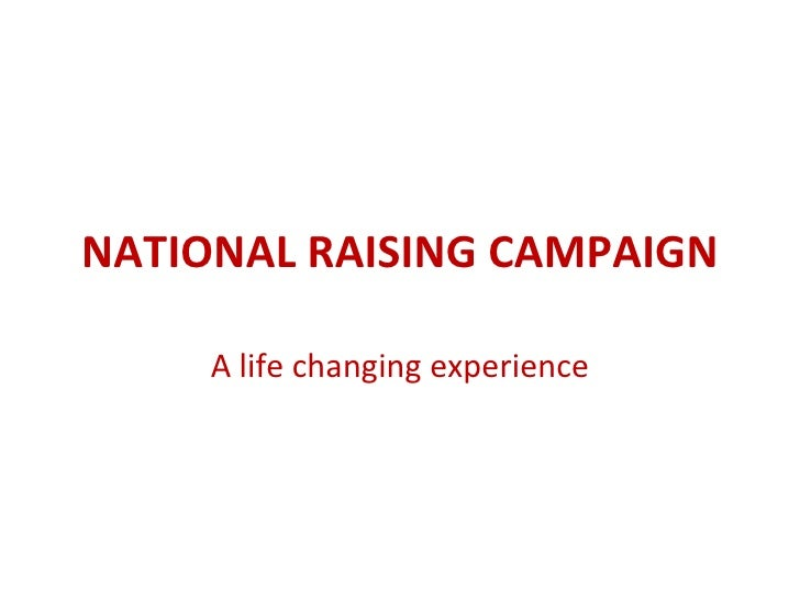 NATIONAL RAISING CAMPAIGN A life changing experience