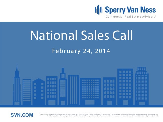National Sales Call Fe b r u a r y 2 4 , 2 0 1 4  SVN.COM  Sperry Van Ness International Corporation is the registered own...