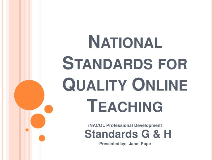 NATIONALSTANDARDS FORQUALITY ONLINE  TEACHING  iNACOL Professional Development  Standards G & H      Presented by: Janet P...