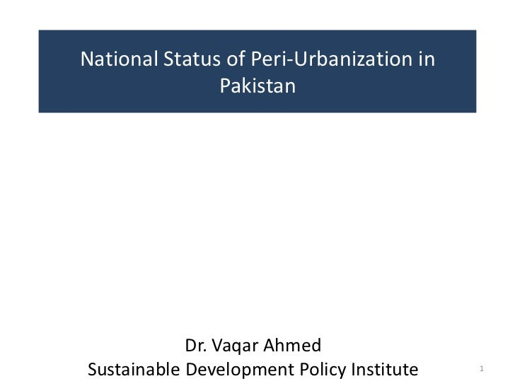 National Status of Peri-Urbanization in               Pakistan            Dr. Vaqar AhmedSustainable Development Policy In...