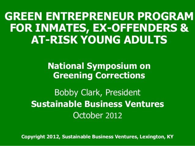 GREEN ENTREPRENEUR PROGRAM FOR INMATES, EX-OFFENDERS & AT-RISK YOUNG ADULTS National Symposium on Greening Corrections Bob...