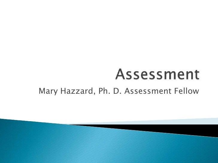 Assessment<br />Mary Hazzard, Ph. D. Assessment Fellow<br />