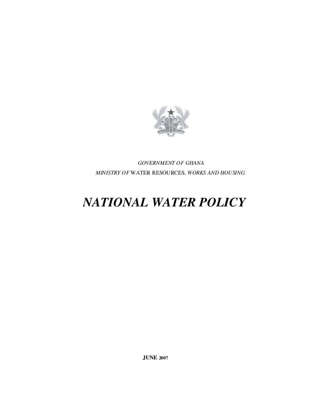 GOVERNMENT OF GHANA MINISTRY OF WATER RESOURCES, WORKS AND HOUSING NATIONAL WATER POLICY JUNE 2007