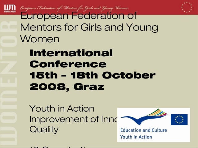 European Federation ofMentors for Girls and YoungWomen International Conference 15th – 18th October 2008, Graz Youth in Ac...